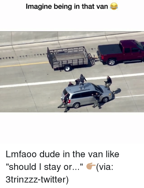 """Dude, Funny, and Twitter: Imagine being in that van Lmfaoo dude in the van like """"should I stay or..."""" 👉🏽(via: 3trinzzz-twitter)"""
