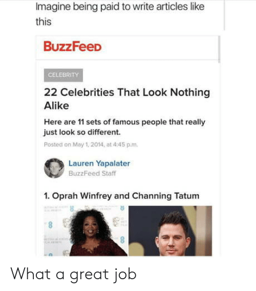 Oprah Winfrey, Buzzfeed, and Channing Tatum: Imagine being paid to write articles like  this  BuzzFeeD  CELEBRITY  22 Celebrities That Look Nothing  Alike  Here are 11 sets of famous people that really  just look so different.  Posted on May 1. 2014, at 4:45 p.m.  Lauren Yapalater  BuzzFeed Staff  1. Oprah Winfrey and Channing Tatum  6. What a great job