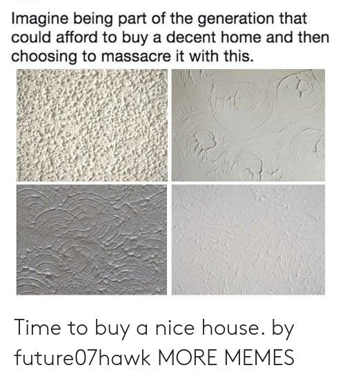 Dank, Memes, and Target: Imagine being part of the generation that  could afford to buy a decent home and then  choosing to massacre it with this. Time to buy a nice house. by future07hawk MORE MEMES
