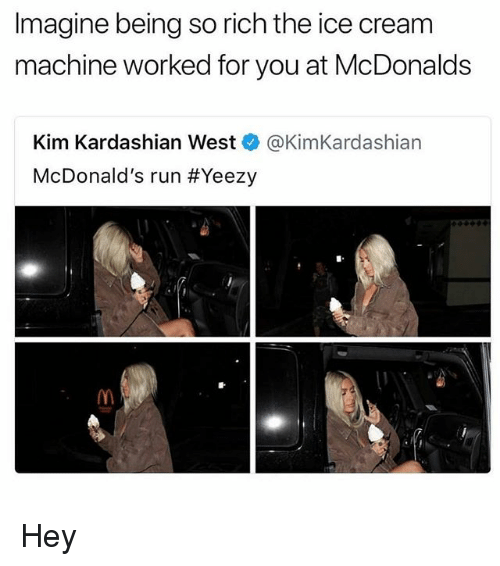 Kim Kardashian, McDonalds, and Run: Imagine being so rich the ice cream  machine worked for you at McDonalds  Kim Kardashian West @KimKardashian  McDonald's run #Yeezy  를. Hey