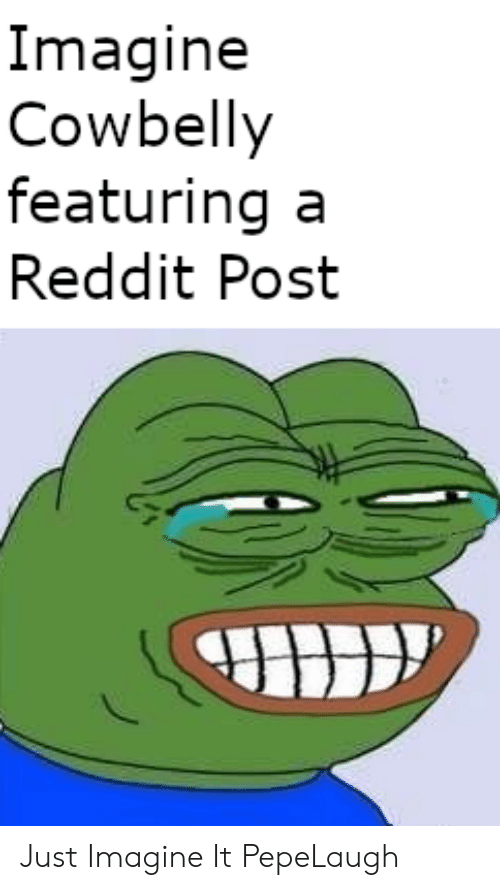 Imagine Cowbelly Featuring a Reddit Post Just Imagine It PepeLaugh