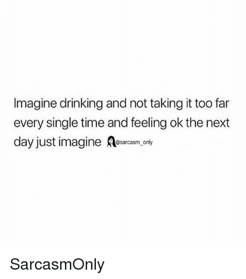 Drinking, Funny, and Memes: Imagine drinking and not taking it too far  every single time and feeling ok the next  day just imagine A  @sarcasm only SarcasmOnly