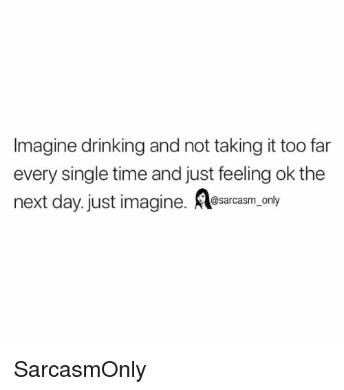 Drinking, Funny, and Memes: Imagine drinking and not taking it too far  every single time and just feeling ok the  next day.just imagine. Aesarcasm only SarcasmOnly