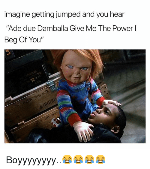 "Power, Dank Memes, and Jumped: imagine getting jumped and you hear  ""Ade due Damballa Give Me The Power l  Beg Of You"" Boyyyyyyyy..😂😂😂😂"
