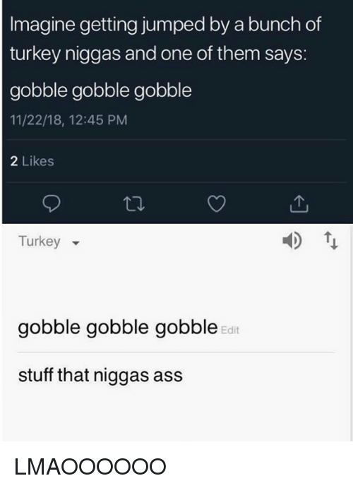 Ass, Stuff, and Turkey: Imagine getting jumped by a bunch of  turkey niggas and one of them says:  gobble gobble gobble  11/22/18, 12:45 PM  2 Likes  Turkey  gobble gobble gobble  Edit  stuff that niggas ass LMAOOOOOO