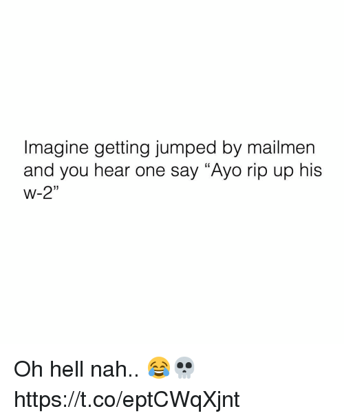 "Hell, Jumped, and One: Imagine getting jumped by mailmen  and you hear one say ""Ayo rip up his  W-2""  (C  1) Oh hell nah.. 😂💀 https://t.co/eptCWqXjnt"