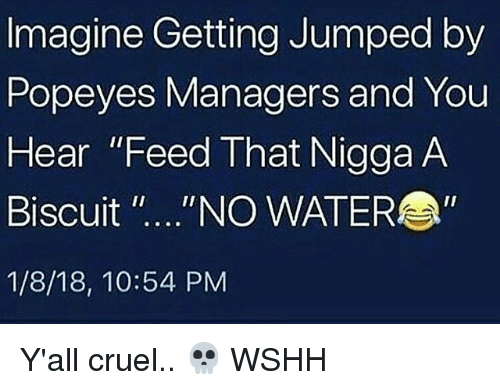"Memes, Popeyes, and Wshh: Imagine Getting Jumped by  Popeyes Managers and You  Hear ""Feed That Nigga A  Biscuit ""...""NO WATER  1/8/18, 10:54 PM Y'all cruel.. 💀 WSHH"