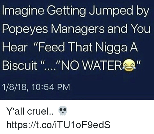 "Popeyes, Water, and Jumped: Imagine Getting Jumped by  Popeyes Managers and You  Hear ""Feed That Nigga A  Biscuit ""....""NO WATER  1/8/18, 10:54 PM Y'all cruel.. 💀 https://t.co/iTU1oF9edS"