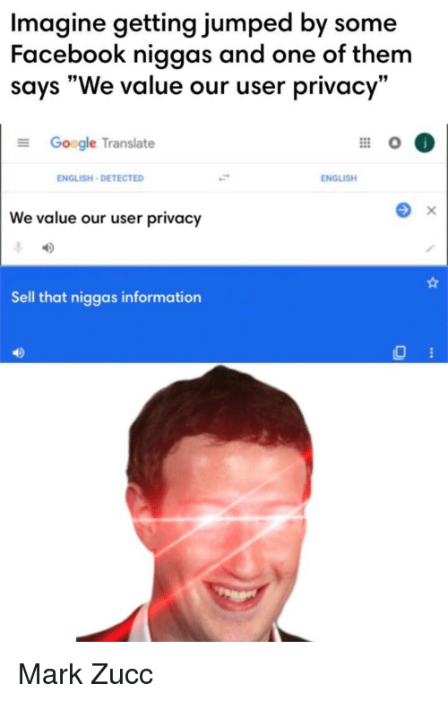 """Facebook, Google, and Information: Imagine getting jumped by some  Facebook niggas and one of them  says """"We value our user privacy""""  Google Translate  ENGLISH-DETECTED  ENGLISH  We value our user privacy  Sell that niggas information  40 Mark Zucc"""