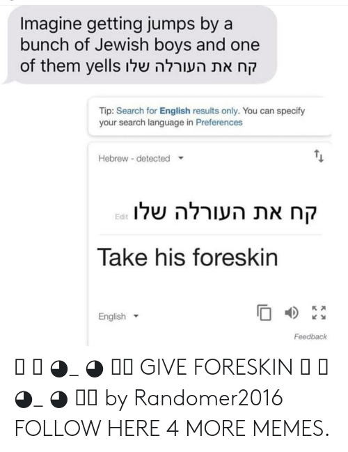Dank, Memes, and Target: Imagine getting jumps by a  bunch of Jewish boys and one  of them yells שלוהעורלה את קח  Tip: Search for English results only. You can specify  your search language in Preferences  Hebrew detected  שלוהעורלה את קח  Edit  Take his foreskin  English  04)  Feedback ༼ つ ◕_ ◕ ༽つ GIVE FORESKIN ༼ つ ◕_ ◕ ༽つ by Randomer2016 FOLLOW HERE 4 MORE MEMES.