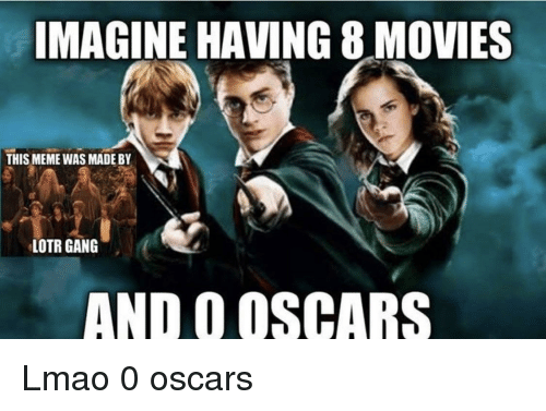 imagine having 8 movies this meme was made by lotr gang and o oscars