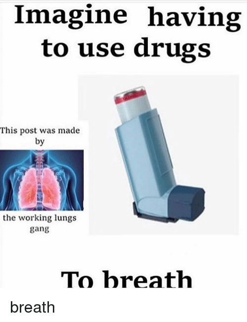 Drugs, Memes, and Gang: Imagine having  to use drugs  This post was made  by  the working lungs  gang  TO hreath breath