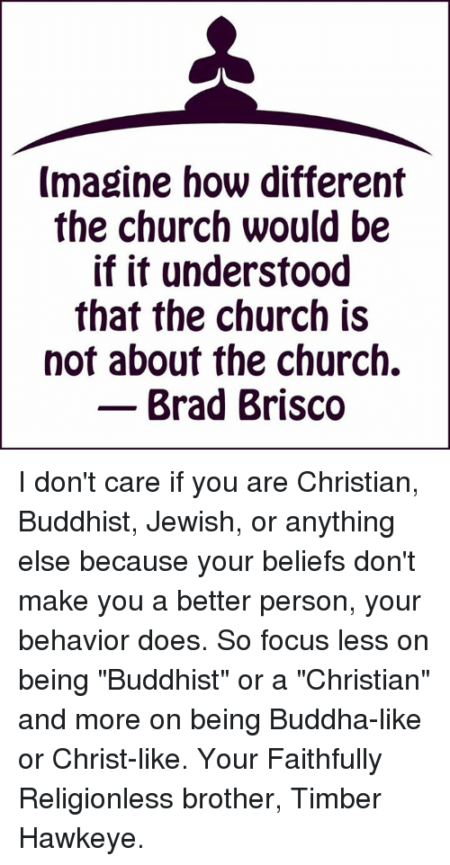 """Church, Doe, and Memes: Imagine how different  the church would be  if it understood  that the church is  not about the church.  Brad Brisco I don't care if you are Christian, Buddhist, Jewish, or anything else because your beliefs don't make you a better person, your behavior does. So focus less on being """"Buddhist"""" or a """"Christian"""" and more on being Buddha-like or Christ-like. Your Faithfully Religionless brother, Timber Hawkeye."""