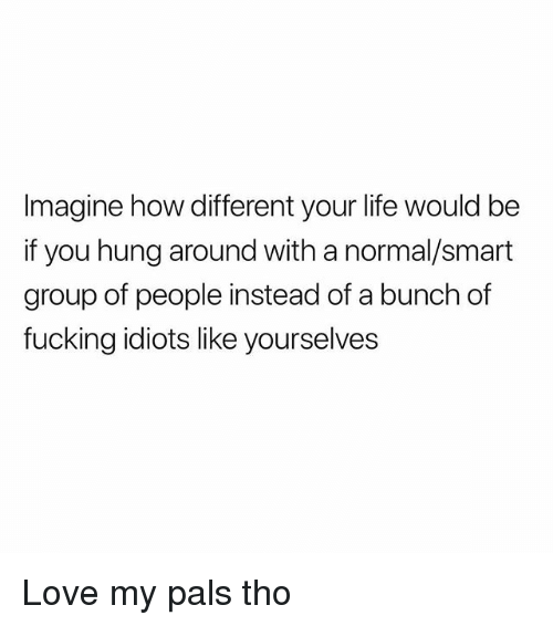 Fucking, Life, and Love: Imagine how different your life would be  if you hung around with a normal/smart  group of people instead of a bunch of  fucking idiots like yourselves Love my pals tho