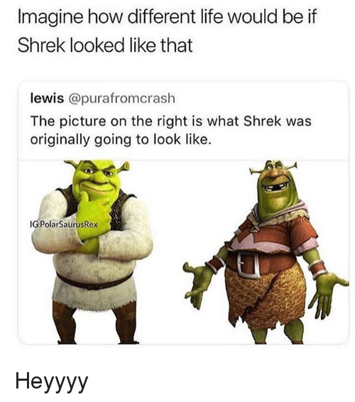 Life, Shrek, and Relatable: Imagine how dlifferent life would be if  Shrek looked like that  lewis @purafromcrash  The picture on the right is what Shrek was  originally going to look like.  IG:PolarSaurusRex Heyyyy