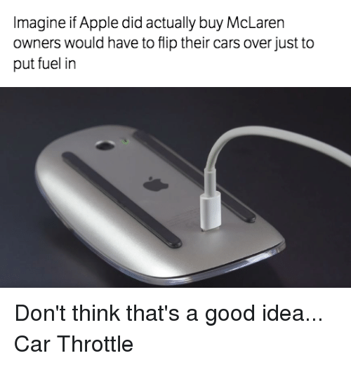 Apple, Cars, and Appl: Imagine if Apple did actually buy McLaren  owners would have to flip their cars over just to  put fuel in Don't think that's a good idea... Car Throttle