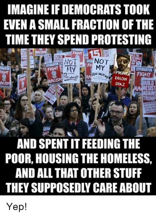 Homeless, Memes, and Stuff: IMAGINE IF DEMOCRATS TOOK  EVEN A SMALL FRACTION OF THE  TIME THEY SPEND PROTESTING  NOT NOT  FIGHT  FIGHT  PIHT FIGHT  esident  DIXON  DIAZ  RA RESIST  INS  AND SPENT IT FEEDING THE  POOR, HOUSING THE HOMELESS,  AND ALL THAT OTHER STUFF  THEY SUPPOSEDLY CARE ABOUT Yep!