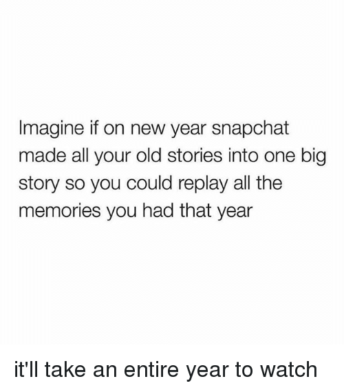 Imagine if on New Year Snapchat Made All Your Old Stories Into One ...