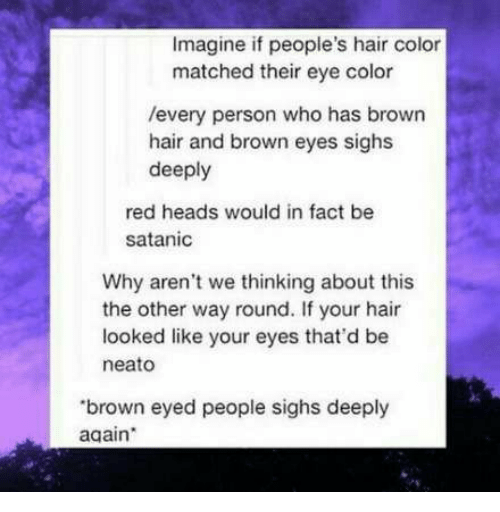 Hair, Eye, and Red: Imagine if people's hair color  matched their eye color  /every person who has brown  hair and brown eyes sighs  deeply  red heads would in fact be  satanic  Why aren't we thinking about this  the other way round. If your hair  looked like your eyes that'd be  neato  brown eyed people sighs deeply  again