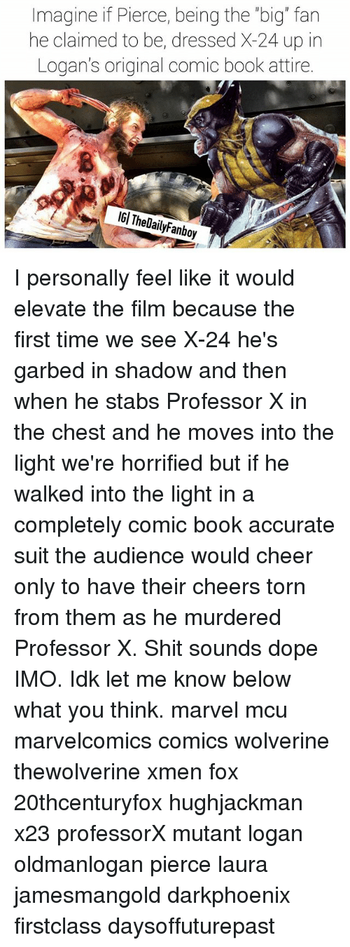 """Dope, Memes, and Shit: Imagine if Pierce, being the """"big"""" fan  he claimed to be, dressed X-24 up in  Logan's original comic book attire.  IGl TheDailyFanboy I personally feel like it would elevate the film because the first time we see X-24 he's garbed in shadow and then when he stabs Professor X in the chest and he moves into the light we're horrified but if he walked into the light in a completely comic book accurate suit the audience would cheer only to have their cheers torn from them as he murdered Professor X. Shit sounds dope IMO. Idk let me know below what you think. marvel mcu marvelcomics comics wolverine thewolverine xmen fox 20thcenturyfox hughjackman x23 professorX mutant logan oldmanlogan pierce laura jamesmangold darkphoenix firstclass daysoffuturepast"""