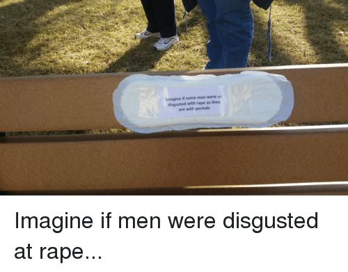 imagine if some men were as disgusted with rape as 12579891 imagine if some men were as disgusted with rape as they are with