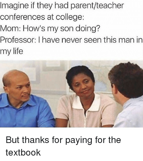 College, Life, and Teacher: Imagine if they had parent/teacher  conferences at college:  Mom: How's my son doing?  Professor: I have never seen this man in  my  life But thanks for paying for the textbook