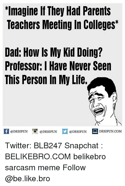 Be Like, Dad, and Life: Imagine If They Had Parents  Teachers Meeting In Colleges  Dad: How ls My Kid Doing?  Professor: IHave Never Seen  This Person In My Life.  @DESIFUN  @DESIFUN  @DESIFUN  DESIFUN.COM Twitter: BLB247 Snapchat : BELIKEBRO.COM belikebro sarcasm meme Follow @be.like.bro