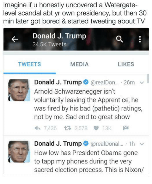 Memes, Scandal, and 🤖: Imagine if u honestly uncovered a Watergate-  level scandal abt yr own presidency, but then 30  min later got bored & started tweeting about TV  Donald J. Trump  34.5K Tweets  TWEETS  MEDIA  LIKES  Donald J. Trump  @real Don... 26m v  Arnold Schwarzenegger isn't  voluntarily leaving the Apprentice, he  was fired by his bad (pathetic) ratings,  not by me. Sad end to great show  h 7,436 3,578  13K  M  Donald J. Trump  o arealDona  1h v  to tapp my phones during the very  sacred election process. This is Nixon/