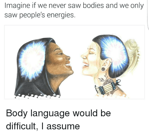 Bodies , Saw, and Never: Imagine if we never saw bodies and we only  saw people's energies