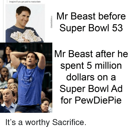 Super Bowl, Bowl, and Got: imagine if you got paid to masturbate  Mr Beast before  Super Bowl 53  Mr Beast after he  spent 5 million  dollars on a  Super Bowl Ad  for PewDiePie