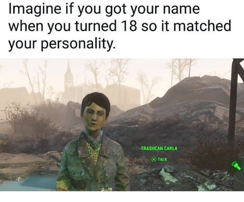Got, Imagine, and Name: Imagine if you got your name  when you turned 18 so it matched  your personality.  TRASHCAN CARLA  TALK