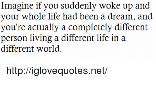 A Dream, Life, and Http: Imagine if you suddenly woke up and  your whole life had been a dream, and  you're actually a completely different  person living a different life in a  different world. http://iglovequotes.net/