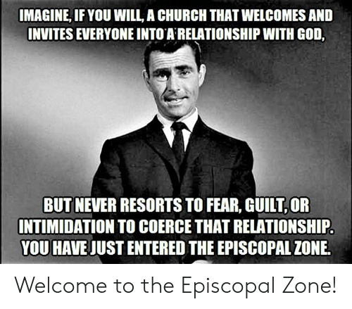 Church, God, and Episcopal Church : IMAGINE, IF YOU WILL, A CHURCH THAT WELCOMES AND  INVITES EVERYONE INTO A RELATIONSHIP WITH GOD,  BUT NEVER RESORTS TO FEAR, GUILT OR  INTIMIDATION TO COERCE THAT RELATIONSHIP  YOU HAVE JUST ENTERED THE EPISCOPAL ZONE. Welcome to the Episcopal Zone!