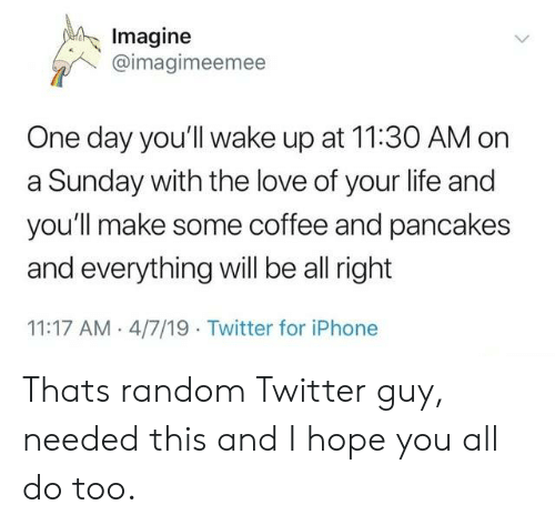 Iphone, Life, and Love: Imagine  @imagimeemee  One day you'll wake up at 11:30 AM on  a Sunday with the love of your life and  you'll make some coffee and pancakes  and everything wll be all right  11:17 AM 4/7/19 Twitter for iPhone Thats random Twitter guy, needed this and I hope you all do too.