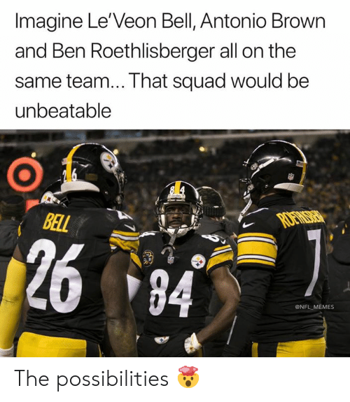 Imagine Le Veon Bell Antonio Brown And Ben Roethlisberger All On The Same Team That Squad Would Be Unbeatable Bal 2684 Memes The Possibilities Ben Roethlisberger Meme On Me Me