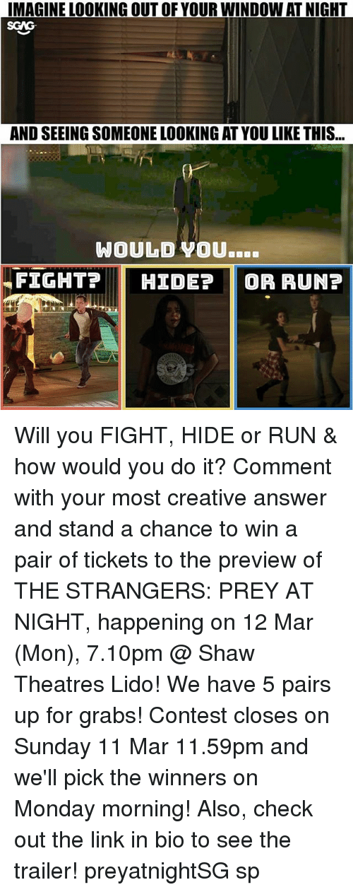 Memes, Run, and Link: IMAGINE LOOKING OUT OF YOUR WINDOW AT NIGHT  SGAG  AND SEEING SOMEONE LOOKING AT YOU LIKE THIS...  WOULD YOU  FIGHT?  HIDE?  OR RUN? Will you FIGHT, HIDE or RUN & how would you do it? Comment with your most creative answer and stand a chance to win a pair of tickets to the preview of THE STRANGERS: PREY AT NIGHT, happening on 12 Mar (Mon), 7.10pm @ Shaw Theatres Lido! We have 5 pairs up for grabs! Contest closes on Sunday 11 Mar 11.59pm and we'll pick the winners on Monday morning! Also, check out the link in bio to see the trailer! preyatnightSG sp