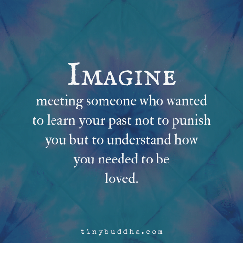 How, Com, and Who: IMAGINE  meeting someone who wante  to learn your past not to punis  you but to understand how  you needed to be  loved.  tinybuddha.com