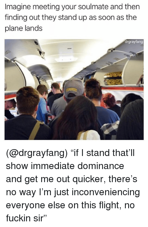"Soon..., Flight, and Dank Memes: Imagine meeting your soulmate and then  finding out they stand up as soon as the  plane lands  drgrayfang (@drgrayfang) ""if I stand that'll show immediate dominance and get me out quicker, there's no way I'm just inconveniencing everyone else on this flight, no fuckin sir"""
