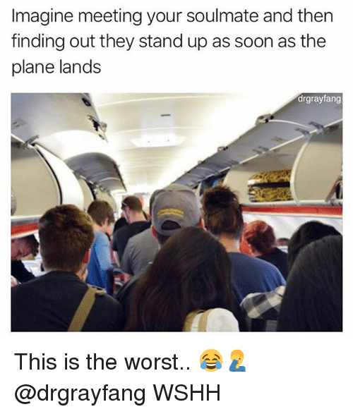 Memes, Soon..., and The Worst: Imagine meeting your soulmate and then  finding out they stand up as soon as the  plane lands  drgrayfang This is the worst.. 😂🤦‍♂️ @drgrayfang WSHH