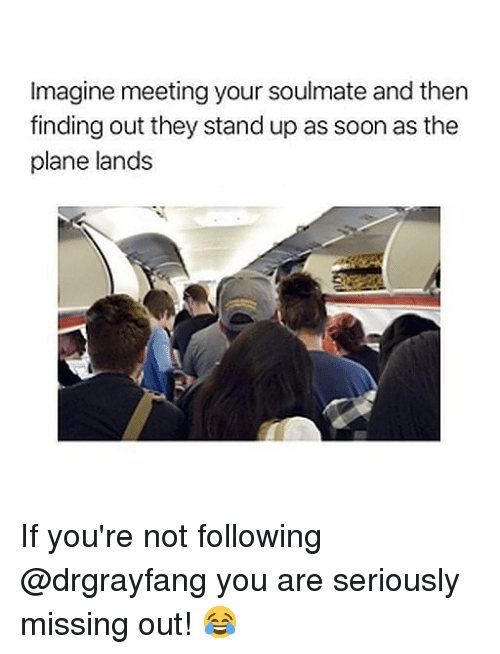 Memes, Soon..., and 🤖: Imagine meeting your soulmate and then  finding out they stand up as soon as the  plane lands If you're not following @drgrayfang you are seriously missing out! 😂