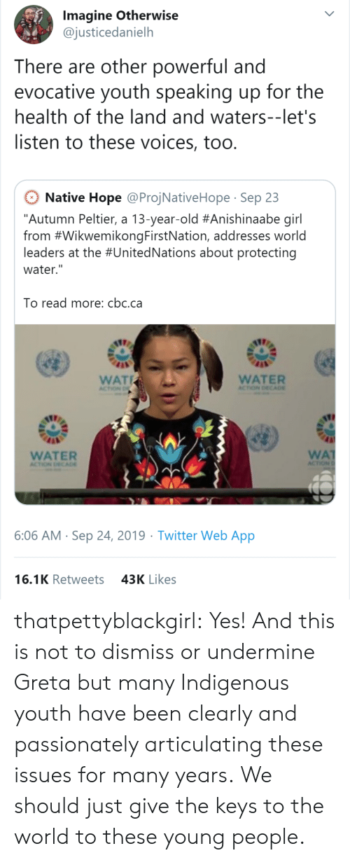 """Target, Tumblr, and Twitter: Imagine Otherwise  @justicedanielh  There are other powerful and  evocative youth speaking up for the  health of the land and waters--let's  listen to these voices, too.  Native Hope @ProjNativeHope Sep 23  """"Autumn Peltier, a 13-year-old #Anishinaabe girl  from #WikwemikongFirstNation, addresses world  leaders at the #UnitedNations about protecting  water.""""  To read more: cbc.ca  WAT  WATER  ACTION DECA0E  ACTION D  WA  ACTION  WATER  ACTION DECADE  6:06 AM Sep 24, 2019 Twitter Web App  16.1K Retweets  43K Likes thatpettyblackgirl:  Yes! And this is not to dismiss or undermine Greta but many Indigenous youth have been clearly and passionately articulating these issues for many years.    We should just give the keys to the world to these young people."""