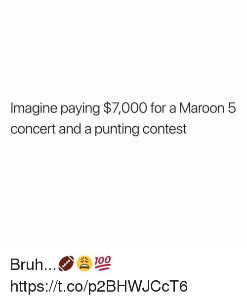 Bruh, Maroon 5, and Imagine: Imagine paying $7,000 for a Maroon 5  concert and a punting contest Bruh...🏈😩💯 https://t.co/p2BHWJCcT6