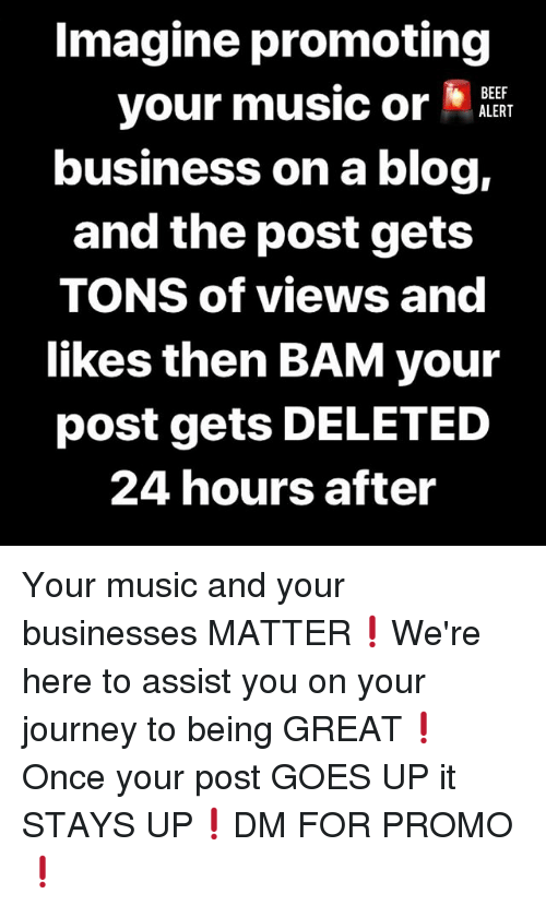 Beef, Journey, and Memes: Imagine promoting  your music or  business on a blog,  and the post gets  TONS of views and  likes then BAM your  post gets DELETED  24 hours after  BEEF  ALERT Your music and your businesses MATTER❗️We're here to assist you on your journey to being GREAT❗️Once your post GOES UP it STAYS UP❗️DM FOR PROMO❗️