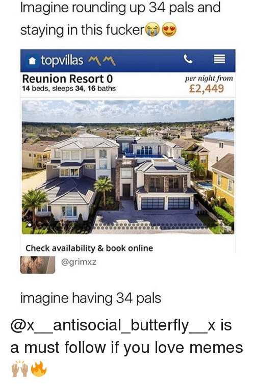 Love, Memes, and Book: Imagine rounding up 34 pals and  staying in this fucker  topvillas  Reunion Resort 0  14 beds, sleeps 34, 16 baths  per night from  £2,449  Check availability & book online  @grimxz  imagine having 34 pals @x__antisocial_butterfly__x is a must follow if you love memes🙌🏽🔥