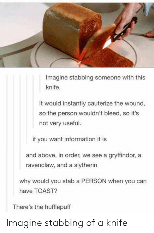 Gryffindor, Slytherin, and Information: Imagine stabbing someone with this  knife.  It would instantly cauterize the wound,  so the person wouldn't bleed, so it's  not very useful.  if you want information it is  and above, in order, we see a gryffindor, a  ravenclaw, and a slytherin  why would you stab a PERSON when you can  have TOAST?  There's the hufflepuff Imagine stabbing of a knife