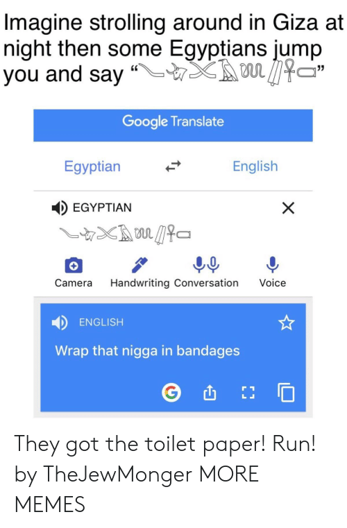 "Dank, Google, and Memes: Imagine strolling around in Giza at  night then some Egyptians jump  you and say ""LTX son见474  Google Translate  Egyptian  English  EGYPTIAN  Camera Handwriting Conversation Voice  ENGLISH  Wrap that nigga in bandages They got the toilet paper! Run! by TheJewMonger MORE MEMES"