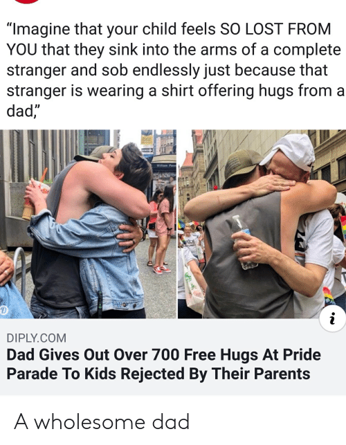 """Dad, Parents, and Lost: """"Imagine that your child feels SO LOST FROM  YOU that they sink into the arms of a complete  stranger and sob endlessly just because that  stranger is wearing a shirt offering hugs from  dad,  Willam Penn  RDE  i  DIPLY.COM  Dad Gives Out Over 700 Free Hugs At Pride  Parade To Kids Rejected By Their Parents A wholesome dad"""