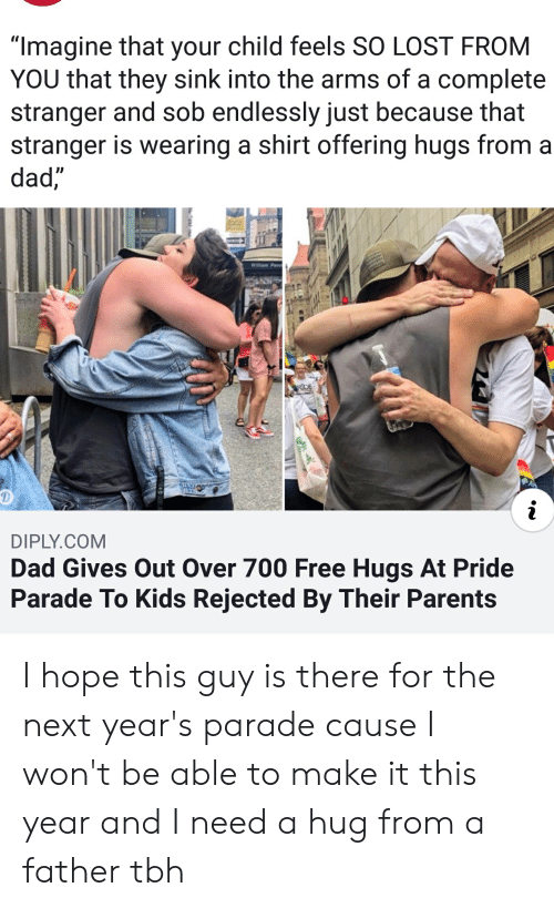 """Dad, Parents, and Tbh: """"Imagine that your child feels SO LOST FROM  YOU that they sink into the arms of a complete  stranger and sob endlessly just because that  stranger is wearing a shirt offering hugs from  dad,  Willam Penn  RDE  i  DIPLY.COM  Dad Gives Out Over 700 Free Hugs At Pride  Parade To Kids Rejected By Their Parents I hope this guy is there for the next year's parade cause I won't be able to make it this year and I need a hug from a father tbh"""