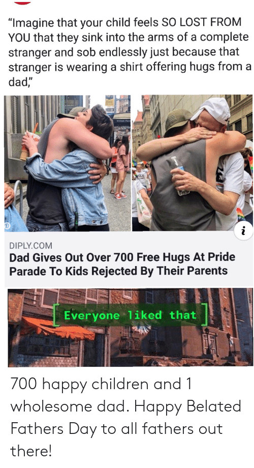 "Children, Dad, and Parents: ""Imagine that your child feels SO LOST FROM  YOU that they sink into the arms of a complete  stranger and sob endlessly just because that  stranger is wearing a shirt offering hugs from a  dad,""  Willam Penn  RDE  DIPLY.COM  Dad Gives Out Over 700 Free Hugs At Pride  Parade To Kids Rejected By Their Parents  Everyone 1iked that 700 happy children and 1 wholesome dad. Happy Belated Fathers Day to all fathers out there!"