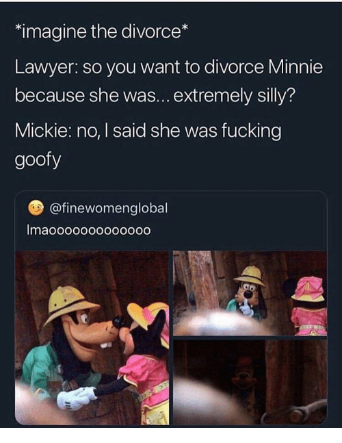 Fucking, Lawyer, and Divorce: imagine the divorce  Lawyer: so you want to divorce Minnie  because she was...extremely silly?  Mickie: no, I said she was fucking  goofy  @finewomenglobal  Imaooooooooooooo